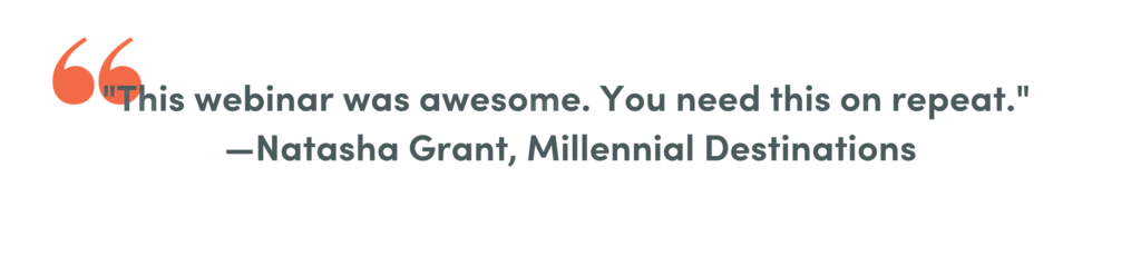 This webinar was awesome. You need this on repeat.  -Natasha Grant, Millennial Destinations